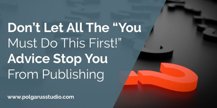 "Don't Let All The ""You Must Do This First!"" Advice Stop You From Publishing"